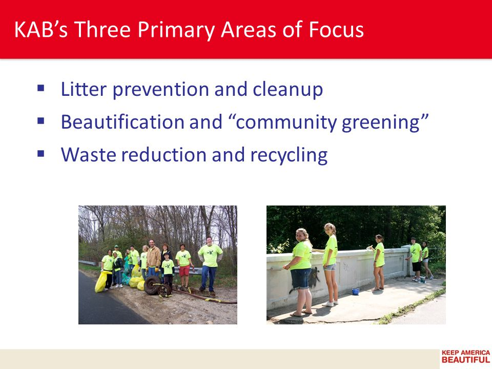 KAB's Three Primary Areas of Focus  Litter prevention and cleanup  Beautification and community greening  Waste reduction and recycling