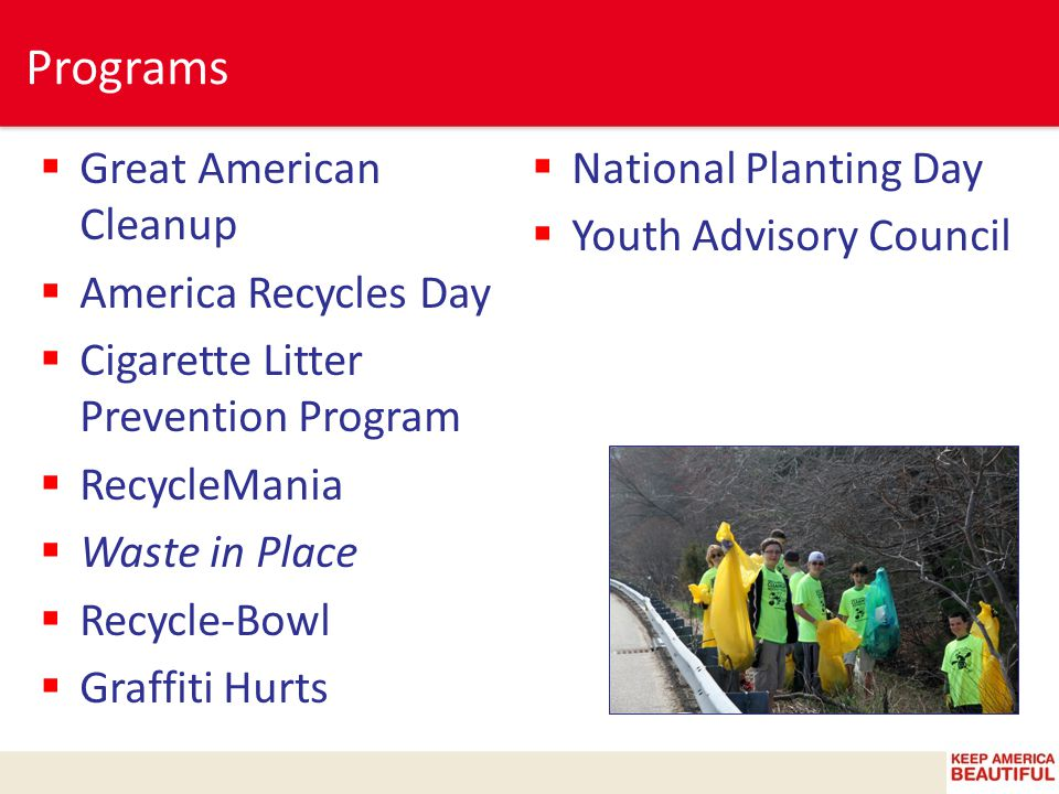  Great American Cleanup  America Recycles Day  Cigarette Litter Prevention Program  RecycleMania  Waste in Place  Recycle-Bowl  Graffiti Hurts  National Planting Day  Youth Advisory Council Programs