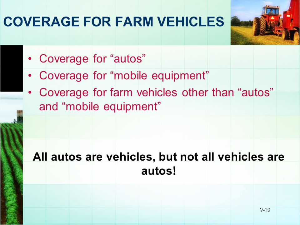 "V-10 COVERAGE FOR FARM VEHICLES Coverage for ""autos"" Coverage for ""mobile equipment"" Coverage for farm vehicles other than ""autos"" and ""mobile equipme"