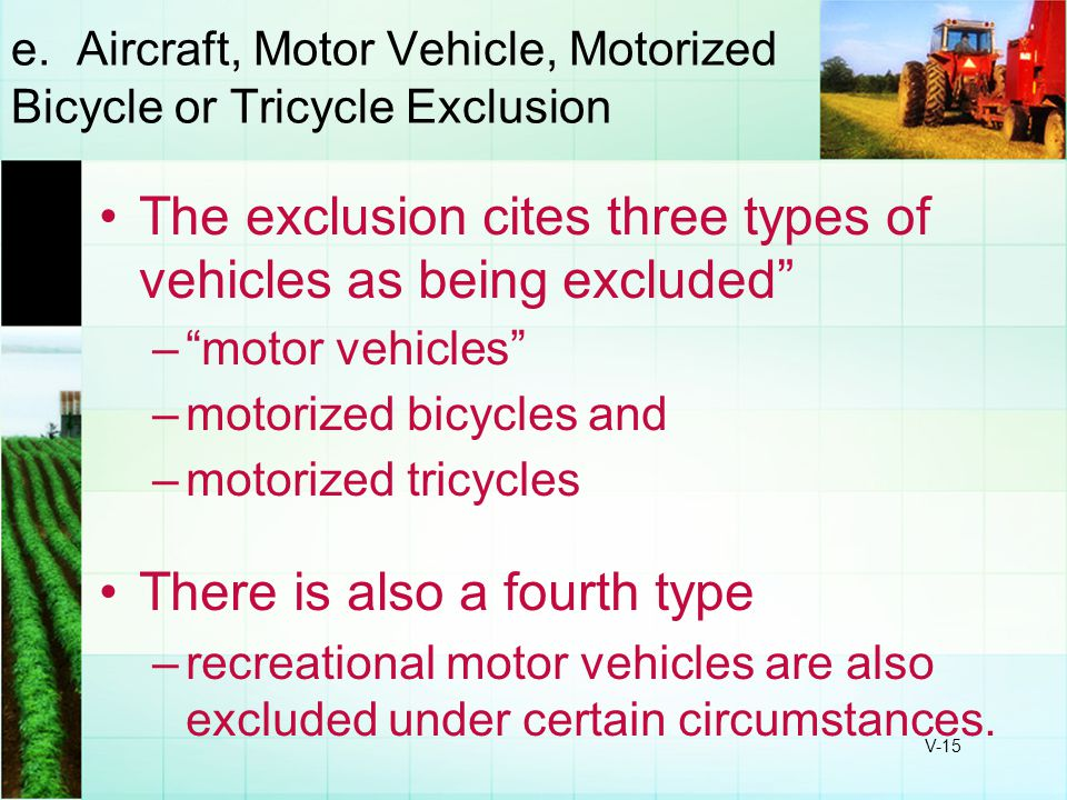 "V-15 e. Aircraft, Motor Vehicle, Motorized Bicycle or Tricycle Exclusion The exclusion cites three types of vehicles as being excluded"" –""motor vehicl"