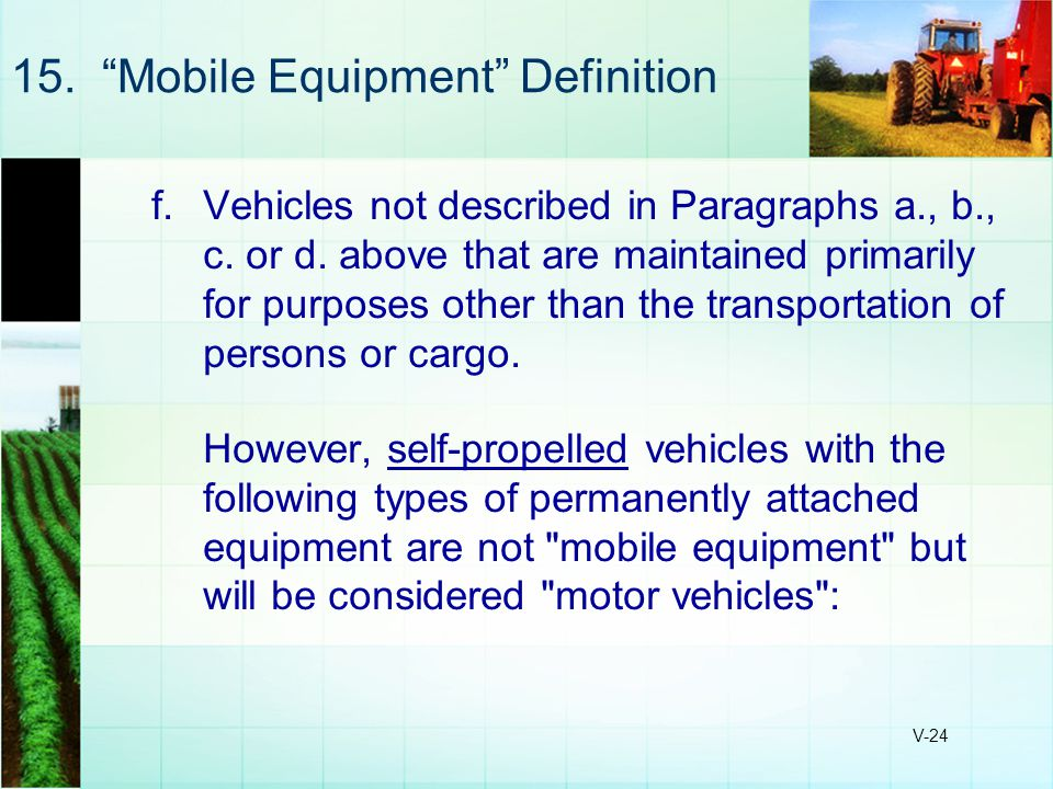 "V-24 15. ""Mobile Equipment"" Definition f.Vehicles not described in Paragraphs a., b., c. or d. above that are maintained primarily for purposes other"