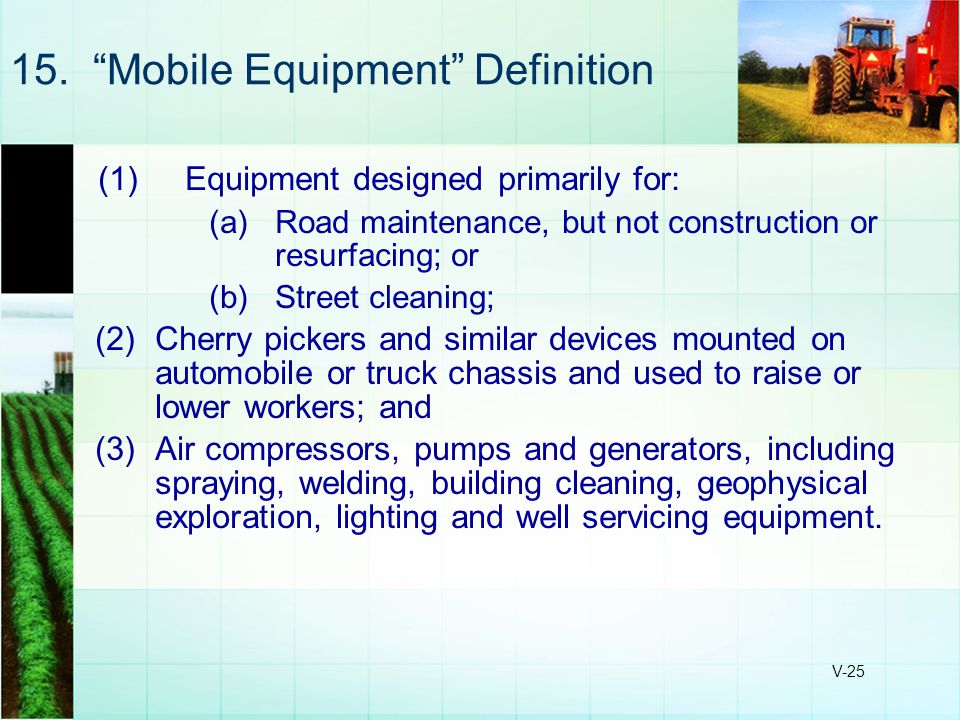 "V-25 15. ""Mobile Equipment"" Definition (1)Equipment designed primarily for: (a)Road maintenance, but not construction or resurfacing; or (b)Street cle"