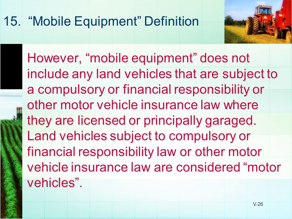 "V-26 15. ""Mobile Equipment"" Definition However, ""mobile equipment"" does not include any land vehicles that are subject to a compulsory or financial re"