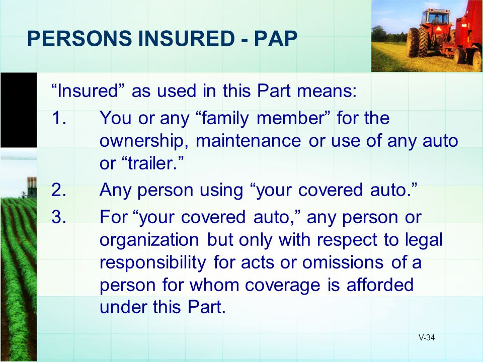 "V-34 PERSONS INSURED - PAP ""Insured"" as used in this Part means: 1.You or any ""family member"" for the ownership, maintenance or use of any auto or ""tr"