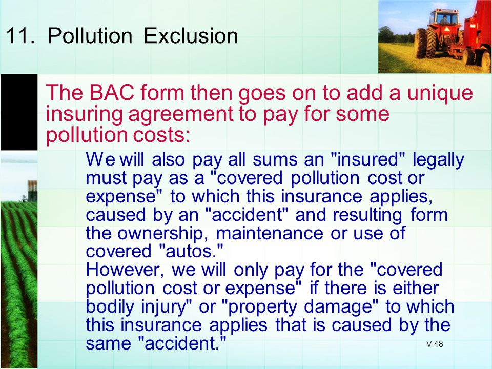 V-48 11. Pollution Exclusion The BAC form then goes on to add a unique insuring agreement to pay for some pollution costs: We will also pay all sums a