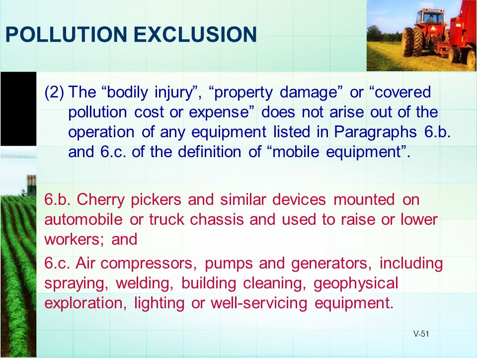 "V-51 POLLUTION EXCLUSION (2)The ""bodily injury"", ""property damage"" or ""covered pollution cost or expense"" does not arise out of the operation of any e"