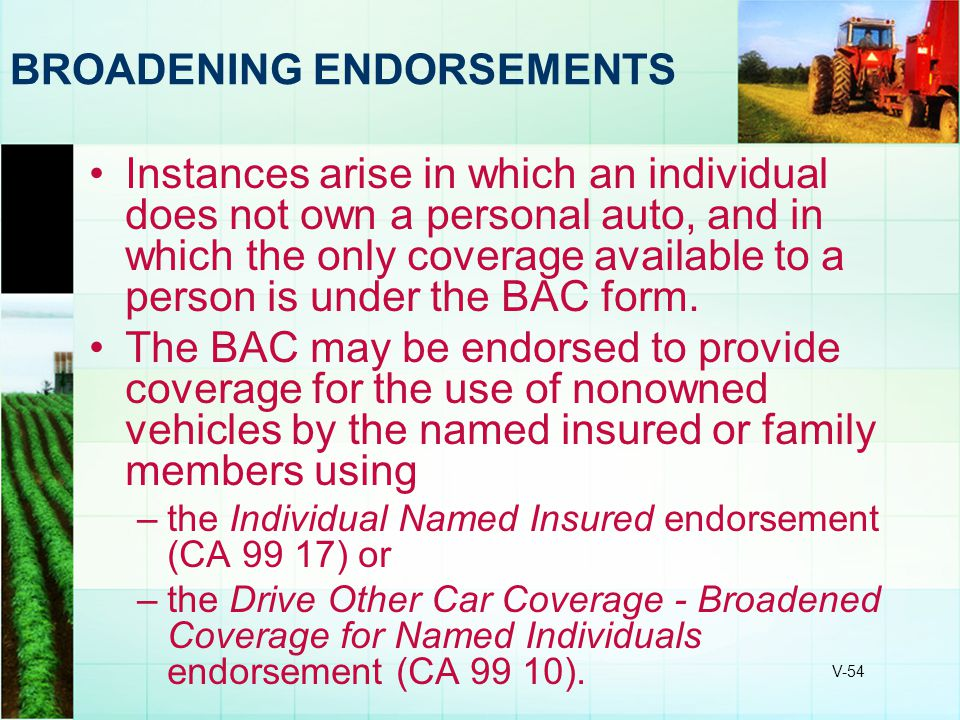V-54 BROADENING ENDORSEMENTS Instances arise in which an individual does not own a personal auto, and in which the only coverage available to a person