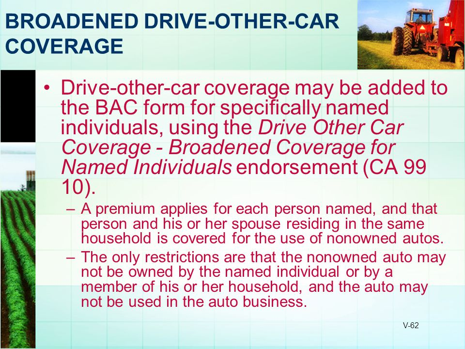 V-62 BROADENED DRIVE-OTHER-CAR COVERAGE Drive-other-car coverage may be added to the BAC form for specifically named individuals, using the Drive Othe