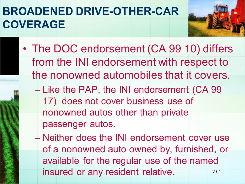 V-64 BROADENED DRIVE-OTHER-CAR COVERAGE The DOC endorsement (CA 99 10) differs from the INI endorsement with respect to the nonowned automobiles that
