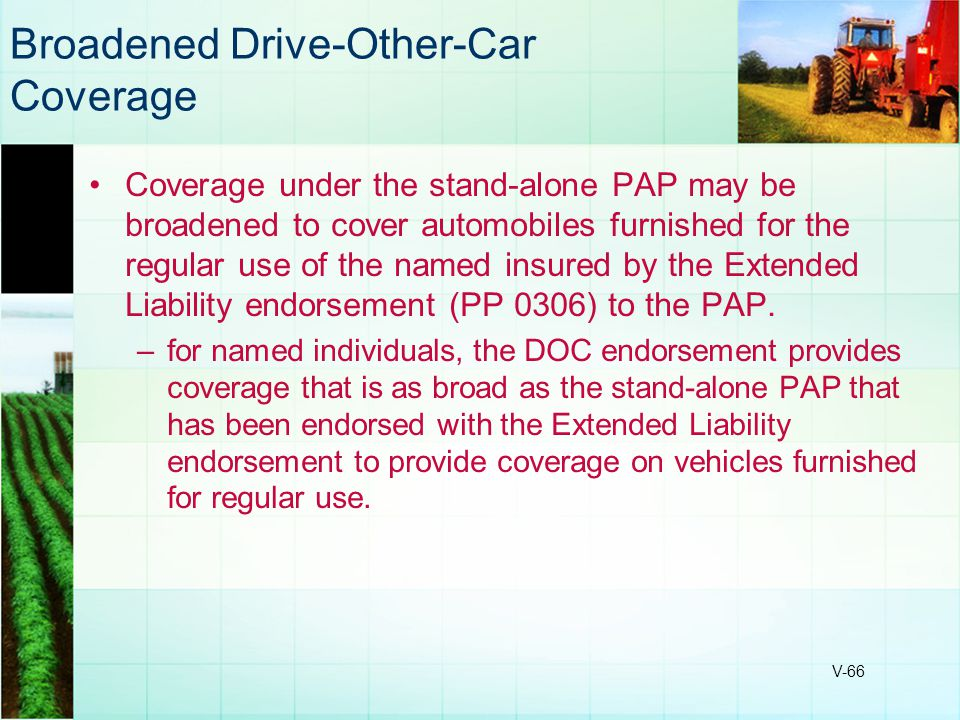 V-66 Broadened Drive-Other-Car Coverage Coverage under the stand-alone PAP may be broadened to cover automobiles furnished for the regular use of the