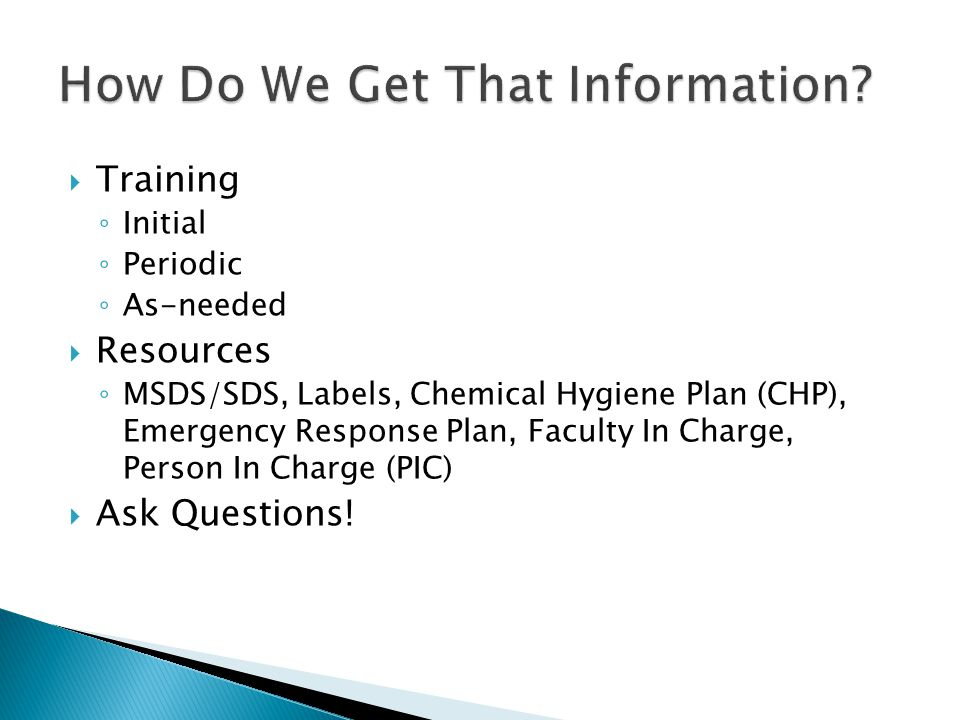  Training ◦ Initial ◦ Periodic ◦ As-needed  Resources ◦ MSDS/SDS, Labels, Chemical Hygiene Plan (CHP), Emergency Response Plan, Faculty In Charge, Person In Charge (PIC)  Ask Questions!