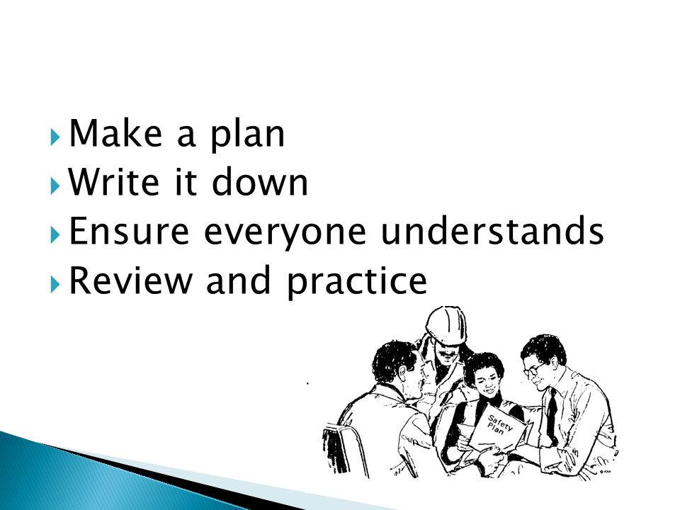  Make a plan  Write it down  Ensure everyone understands  Review and practice