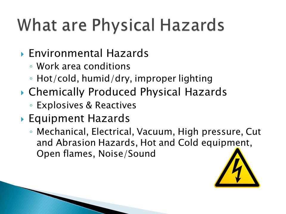  Environmental Hazards ◦ Work area conditions ◦ Hot/cold, humid/dry, improper lighting  Chemically Produced Physical Hazards ◦ Explosives & Reactives  Equipment Hazards ◦ Mechanical, Electrical, Vacuum, High pressure, Cut and Abrasion Hazards, Hot and Cold equipment, Open flames, Noise/Sound