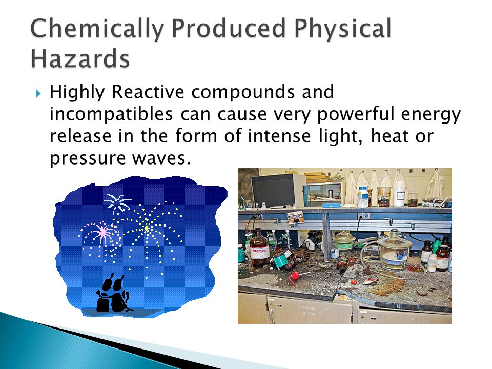  Highly Reactive compounds and incompatibles can cause very powerful energy release in the form of intense light, heat or pressure waves.