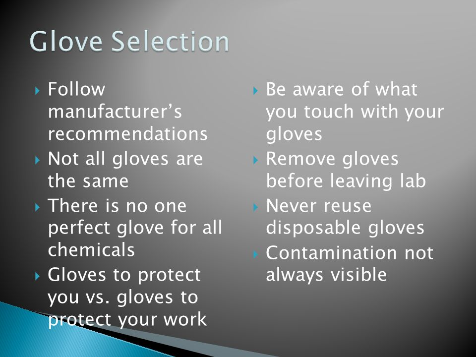  Follow manufacturer's recommendations  Not all gloves are the same  There is no one perfect glove for all chemicals  Gloves to protect you vs.