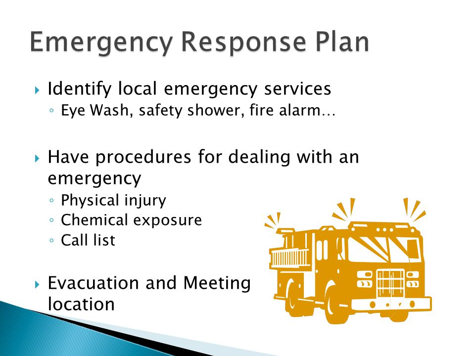  Identify local emergency services ◦ Eye Wash, safety shower, fire alarm…  Have procedures for dealing with an emergency ◦ Physical injury ◦ Chemical exposure ◦ Call list  Evacuation and Meeting location