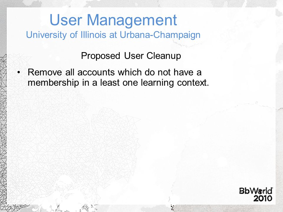 User Management University of Illinois at Urbana-Champaign Proposed User Cleanup Remove all accounts which do not have a membership in a least one learning context.