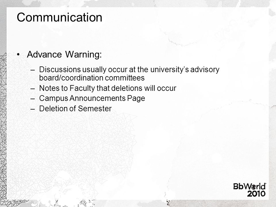 Communication Advance Warning: –Discussions usually occur at the university's advisory board/coordination committees –Notes to Faculty that deletions will occur –Campus Announcements Page –Deletion of Semester