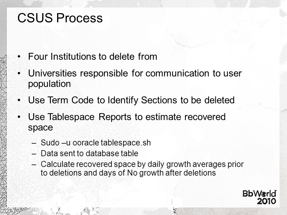 CSUS Process Four Institutions to delete from Universities responsible for communication to user population Use Term Code to Identify Sections to be deleted Use Tablespace Reports to estimate recovered space –Sudo –u ooracle tablespace.sh –Data sent to database table –Calculate recovered space by daily growth averages prior to deletions and days of No growth after deletions