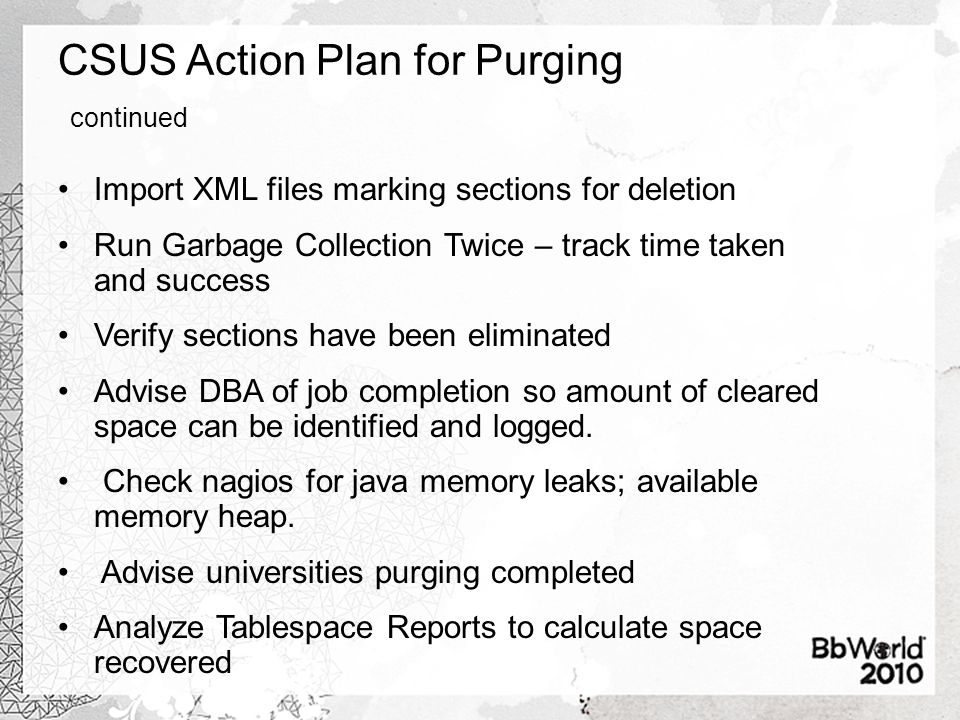 CSUS Action Plan for Purging continued Import XML files marking sections for deletion Run Garbage Collection Twice – track time taken and success Veri