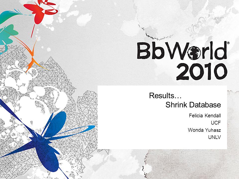 Results… Shrink Database Felicia Kendall UCF Wonda Yuhasz UNLV