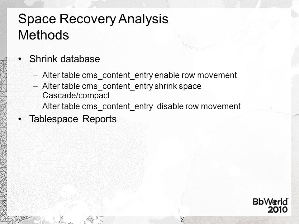 Space Recovery Analysis Methods Shrink database –Alter table cms_content_entry enable row movement –Alter table cms_content_entry shrink space Cascade/compact –Alter table cms_content_entry disable row movement Tablespace Reports
