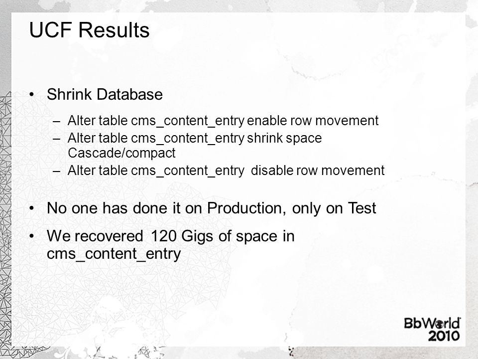 UCF Results Shrink Database –Alter table cms_content_entry enable row movement –Alter table cms_content_entry shrink space Cascade/compact –Alter table cms_content_entry disable row movement No one has done it on Production, only on Test We recovered 120 Gigs of space in cms_content_entry
