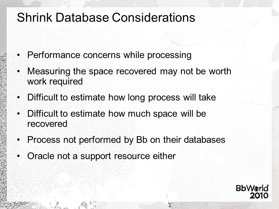 Shrink Database Considerations Performance concerns while processing Measuring the space recovered may not be worth work required Difficult to estimate how long process will take Difficult to estimate how much space will be recovered Process not performed by Bb on their databases Oracle not a support resource either