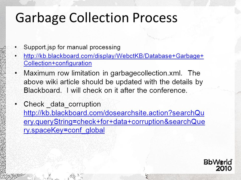 Garbage Collection Process Support.jsp for manual processing http://kb.blackboard.com/display/WebctKB/Database+Garbage+ Collection+configurationhttp://kb.blackboard.com/display/WebctKB/Database+Garbage+ Collection+configuration Maximum row limitation in garbagecollection.xml.