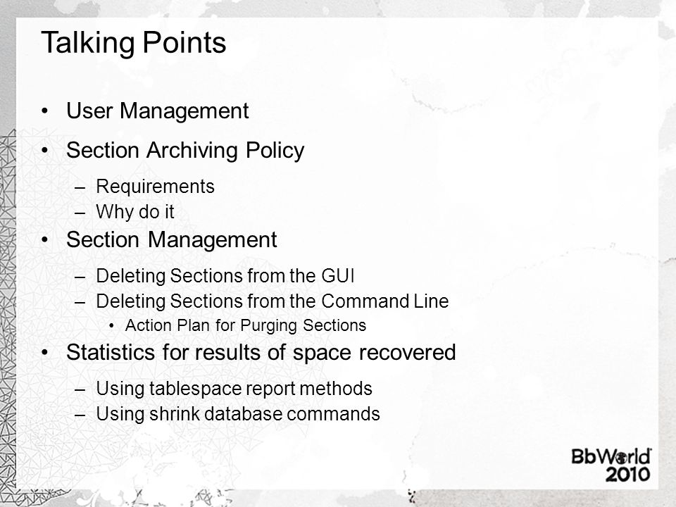 Talking Points User Management Section Archiving Policy –Requirements –Why do it Section Management –Deleting Sections from the GUI –Deleting Sections from the Command Line Action Plan for Purging Sections Statistics for results of space recovered –Using tablespace report methods –Using shrink database commands