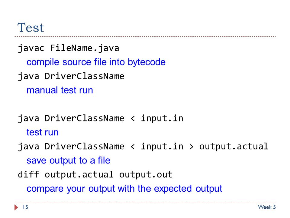 Test javac FileName.java compile source file into bytecode java DriverClassName manual test run java DriverClassName < input.in test run java DriverClassName output.actual save output to a file diff output.actual output.out compare your output with the expected output Week 515