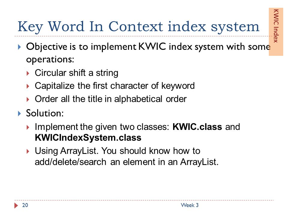 Key Word In Context index system Week 320  Objective is to implement KWIC index system with some operations:  Circular shift a string  Capitalize the first character of keyword  Order all the title in alphabetical order  Solution:  Implement the given two classes: KWIC.class and KWICIndexSystem.class  Using ArrayList.