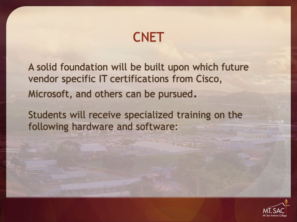 CNET A solid foundation will be built upon which future vendor specific IT certifications from Cisco, Microsoft, and others can be pursued. Students w