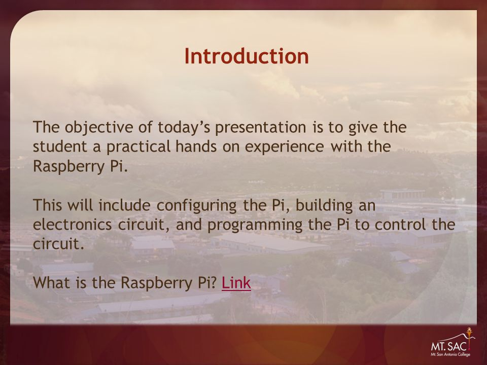 Introduction The objective of today's presentation is to give the student a practical hands on experience with the Raspberry Pi. This will include con