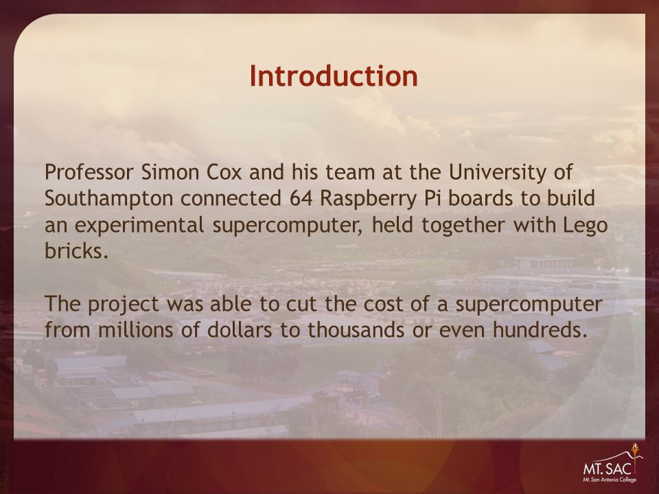 Introduction Professor Simon Cox and his team at the University of Southampton connected 64 Raspberry Pi boards to build an experimental supercomputer