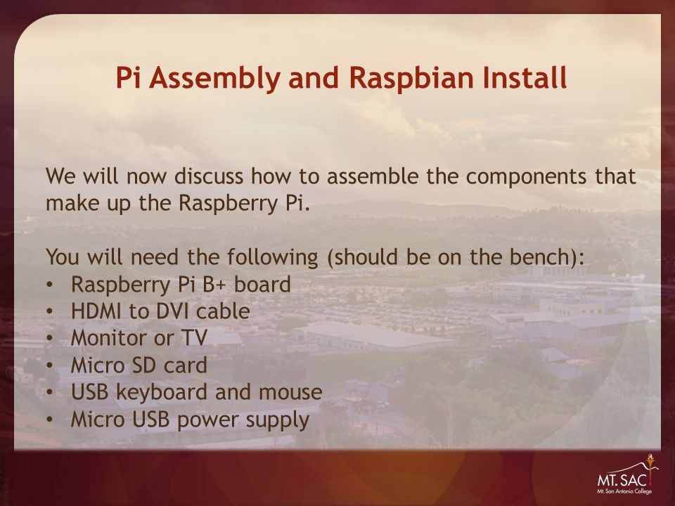 Pi Assembly and Raspbian Install We will now discuss how to assemble the components that make up the Raspberry Pi. You will need the following (should