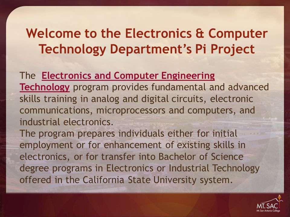 Welcome to the Electronics & Computer Technology Department's Pi Project The Computers and Networking Technology program provides training in electronics fundamentals as well as in-depth study of operating systems, computer hardware, wired and wireless networks, and servers.Computers and Networking Technology Students train for industry-standard certification examinations (A +, Network +, Security +, and Server + ) and prepare for careers as computer and networking service technicians.