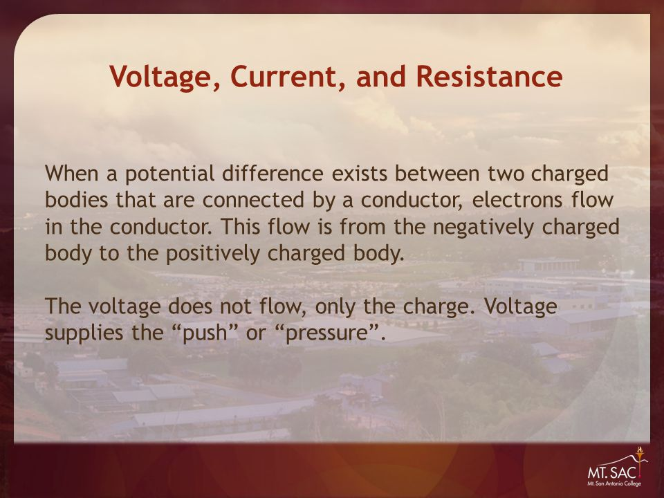 Voltage, Current, and Resistance When a potential difference exists between two charged bodies that are connected by a conductor, electrons flow in th