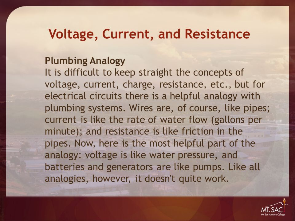 Plumbing Analogy It is difficult to keep straight the concepts of voltage, current, charge, resistance, etc., but for electrical circuits there is a h