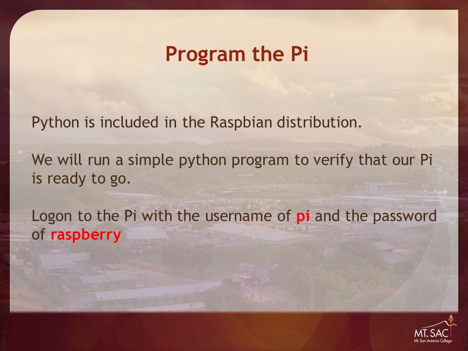 Program the Pi Python is included in the Raspbian distribution. We will run a simple python program to verify that our Pi is ready to go. Logon to the