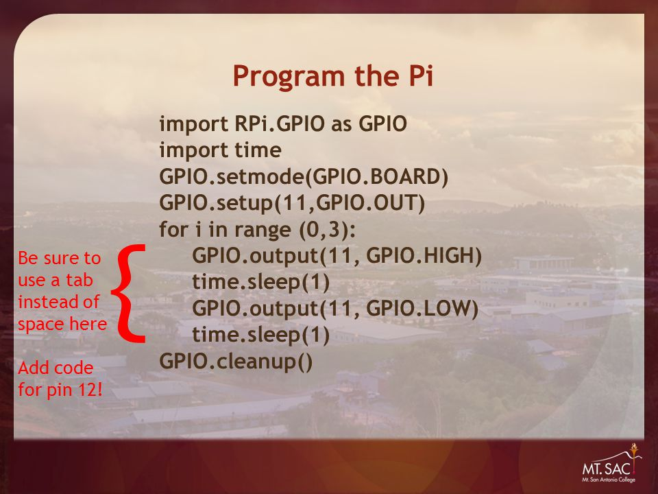 Program the Pi import RPi.GPIO as GPIO import time GPIO.setmode(GPIO.BOARD) GPIO.setup(11,GPIO.OUT) for i in range (0,3): GPIO.output(11, GPIO.HIGH) time.sleep(1) GPIO.output(11, GPIO.LOW) time.sleep(1) GPIO.cleanup() { Be sure to use a tab instead of space here Add code for pin 12!