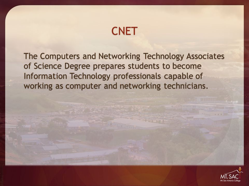 CNET The Computers and Networking Technology Associates of Science Degree prepares students to become Information Technology professionals capable of