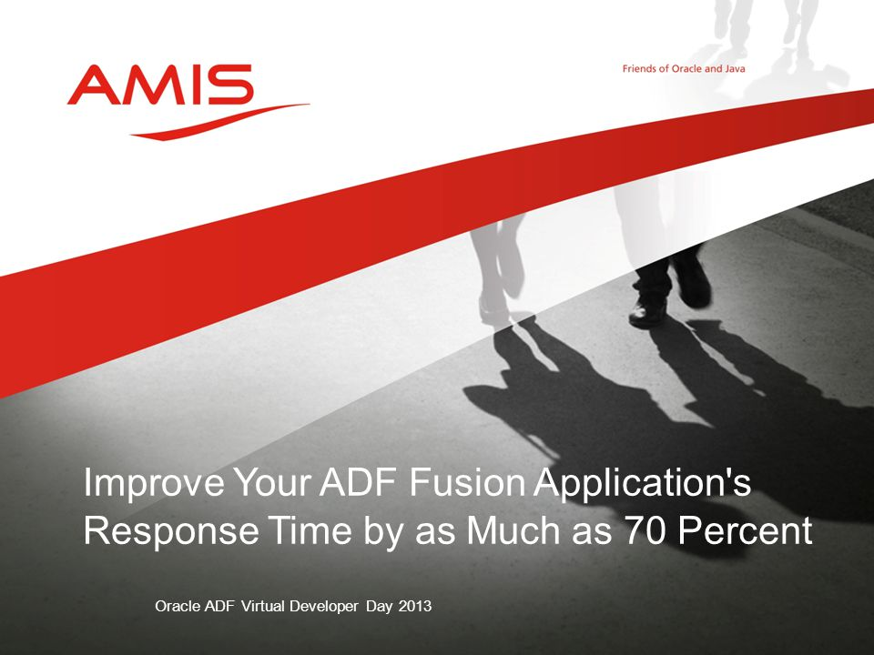 Oracle ADF Virtual Developer Day 2013 Improve Your ADF Fusion Application s Response Time by as Much as 70 Percent
