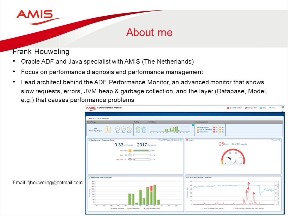 About me Frank Houweling Oracle ADF and Java specialist with AMIS (The Netherlands) Focus on performance diagnosis and performance management Lead architect behind the ADF Performance Monitor, an advanced monitor that shows slow requests, errors, JVM heap & garbage collection, and the layer (Database, Model, e.g.) that causes performance problems Email: fjhouweling@hotmail.com