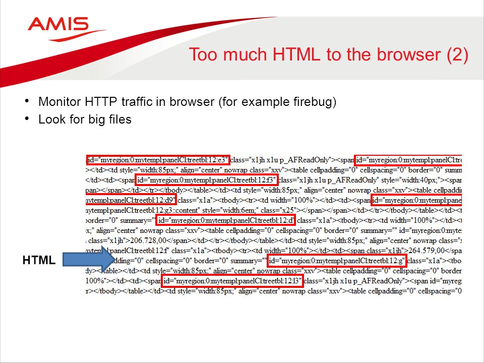 Too much HTML to the browser (2) Monitor HTTP traffic in browser (for example firebug) Look for big files HTML