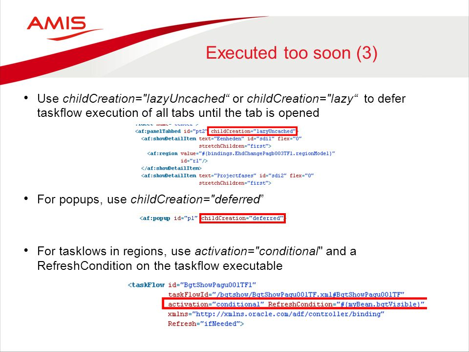Executed too soon (3) Use childCreation= lazyUncached or childCreation= lazy to defer taskflow execution of all tabs until the tab is opened For popups, use childCreation= deferred For tasklows in regions, use activation= conditional and a RefreshCondition on the taskflow executable
