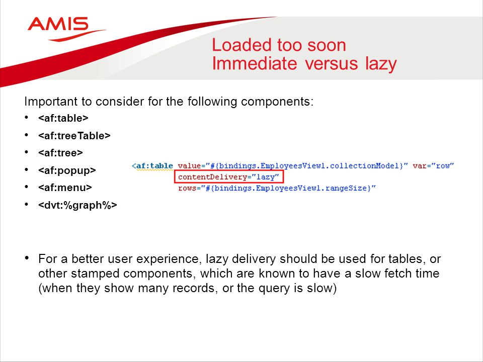 Loaded too soon Immediate versus lazy Important to consider for the following components: For a better user experience, lazy delivery should be used for tables, or other stamped components, which are known to have a slow fetch time (when they show many records, or the query is slow)