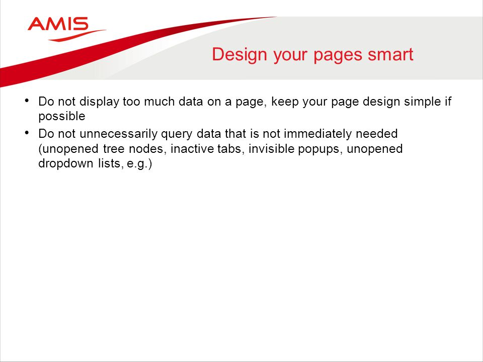 Design your pages smart Do not display too much data on a page, keep your page design simple if possible Do not unnecessarily query data that is not i