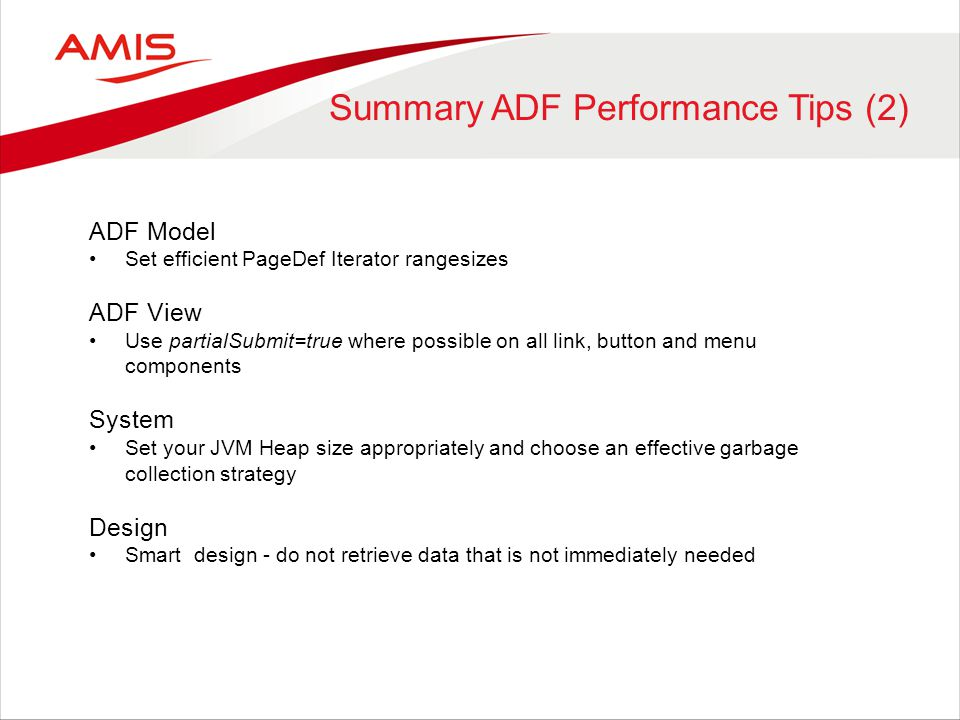 Summary ADF Performance Tips (2) ADF Model Set efficient PageDef Iterator rangesizes ADF View Use partialSubmit=true where possible on all link, button and menu components System Set your JVM Heap size appropriately and choose an effective garbage collection strategy Design Smart design - do not retrieve data that is not immediately needed