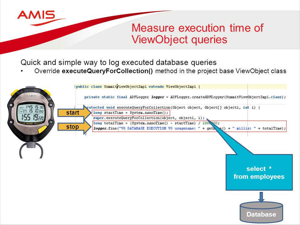 Other ways to detect slow database executions (1) Oracle ADF Logger diagnostic tool in JDeveloper Disadvantage: (too) much overhead for use in test- or production environment